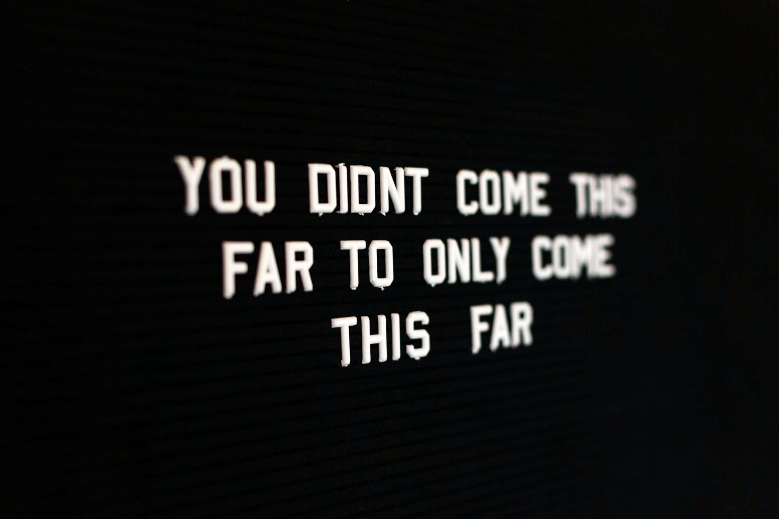 You didn't come this far, to only come this far